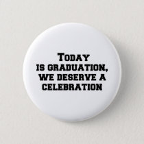 Today is graduation, we deserve a celebration button
