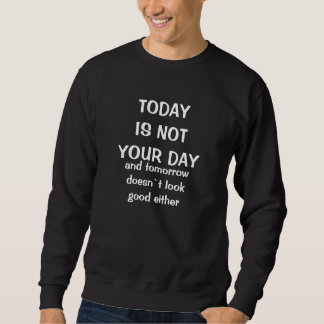TODAY IS NOT YOUR DAY, and tomorrow doesn`t loo... Sweatshirt