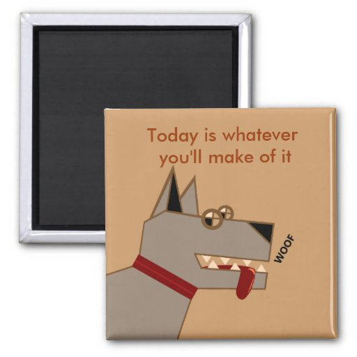 Today is whatever you'll make of it fridge magnets