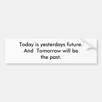 Today is yesterdays future.And  Tomorrow will b... Car Bumper Sticker