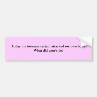 Today my immune system attacked my own body.  W... Bumper Sticker