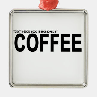 TODAY'S GOOD MOOD IS SPONSORED BY COFFEE.png Metal Ornament