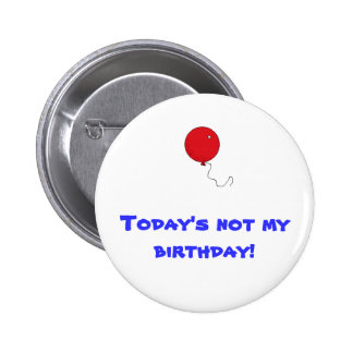 Today s not my birthday pins
