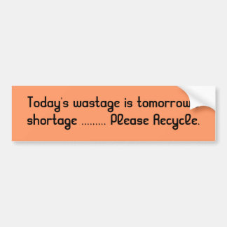 Today s wastage is tomorrow s shortage Recycle Bumper Sticker