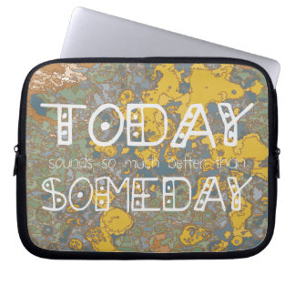 Today sounds so much better than someday! computer sleeve
