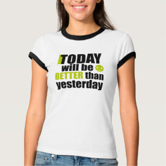 Today will be better than yesterday t-shirt