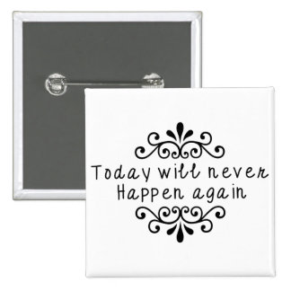 Today Will Never Happen Again Pinback Button