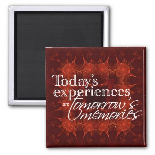 Todays Experiences are Tomorrows Memories Magnet