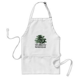Today's mighty oak is just yesterday's nut that he adult apron