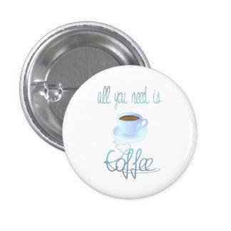 Todo lo que usted necesita es botón del café pin redondo de 1 pulgada