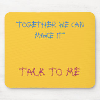 """""""TOGETHER WE CAN MAKE IT"""", TALK TO ME MOUSE PAD"""