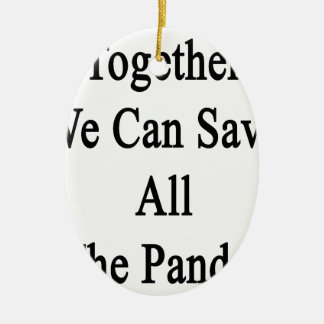 Together We Can Save All The Pandas Ceramic Ornament