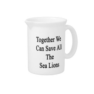 Together We Can Save All The Sea Lions Drink Pitcher