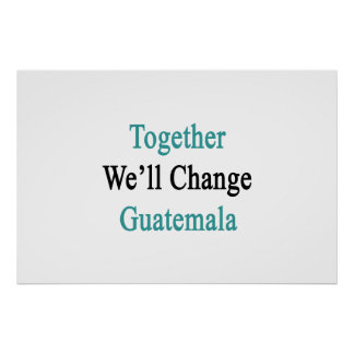 Together We'll Change Guatemala Poster