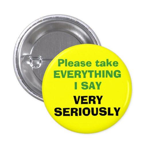 Tome por favor TODO que DIGO MUY SERIAMENTE Pin Redondo De 1 Pulgada