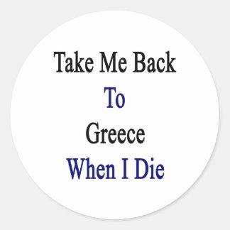 Tómeme de nuevo a Grecia cuando muero Pegatina Redonda