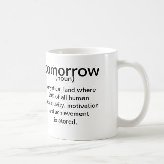 Tomorrow ( noun ) a mystical land where 99% of all coffee mug