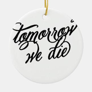 tomorrow we die ceramic ornament