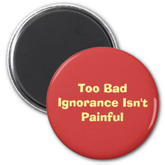 Too Bad Ignorance Isn't Painful 2 Inch Round Magnet