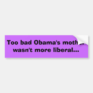 Too bad Obama's mother wasn't more liberal... Car Bumper Sticker