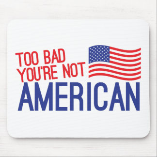 Too bad you're not AMERICAN Mouse Pad