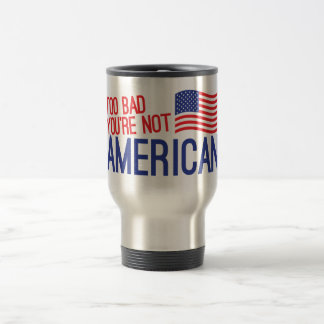 Too bad you're not AMERICAN 15 Oz Stainless Steel Travel Mug