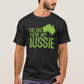 Too bad you're not AUSSIE! T-Shirt