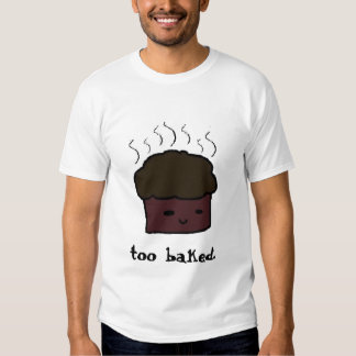 too baked. T-Shirt