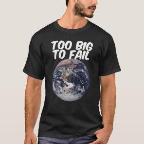 TOO BIG TO FAIL - EARTH T-Shirt