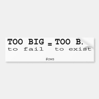 Too big to fail is too big to exist bumper sticker