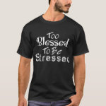 Too Blessed to be Stressed Christian T-shirt