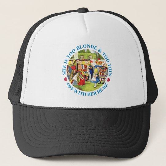 TOO BLONDE & TOO THIN - OFF WITH HER HEAD! TRUCKER HAT