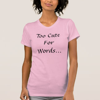 Too Cute For Words... Shirt