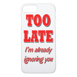 TOO LATE I'M AREADY IGNORING iPhone 8/7 CASE