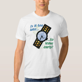 Too Late to Leave Early? Shirt
