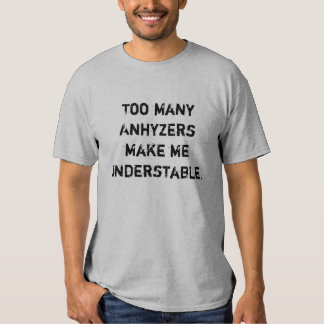 Too many Anhyzers make me Understable T Shirt