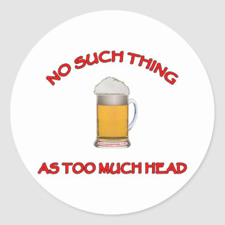 Too Much Head - Beer Classic Round Sticker