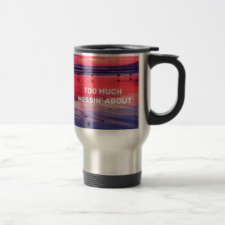 Too Much Messin' About Travel Mug