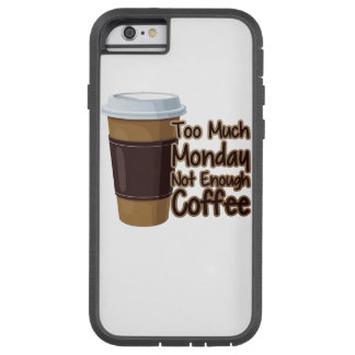 Too Much Monday Not Enough Coffee Tough Xtreme iPhone 6 Case