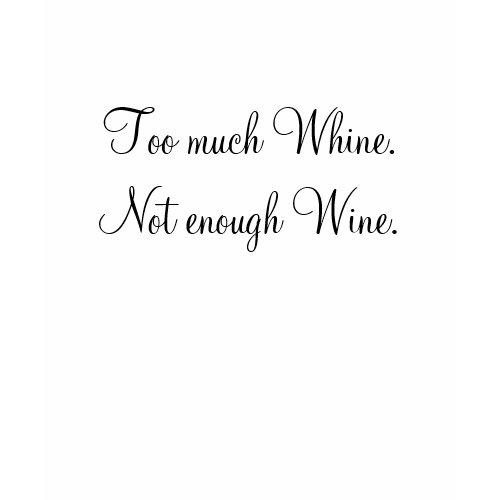 Too Much Whine. Not Enough Wine. (Tee) shirt