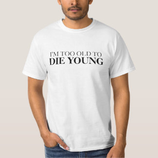 Too old to die young funny shirt