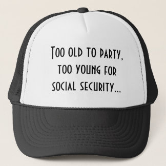 Too old to party,too young for social security... trucker hat