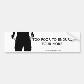 Too Poor to Endure Four More Bumper Sticker