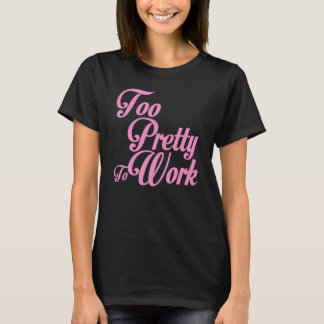 TOO PRETTY TO WORK T-Shirt