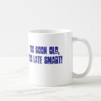Too soon old,Too late smart! Coffee Mug