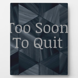 Too Soon To Quit - Motivational quotes Plaque