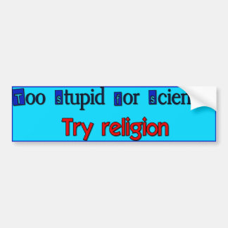 Too Stupid for Science? Car Bumper Sticker