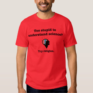 Too stupid to understand science? Try religion. Tshirt