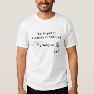 Too Stupid to Understand Science? Try Religion. Tshirts