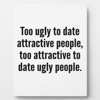 Too Ugly To Date Attractive People Plaque